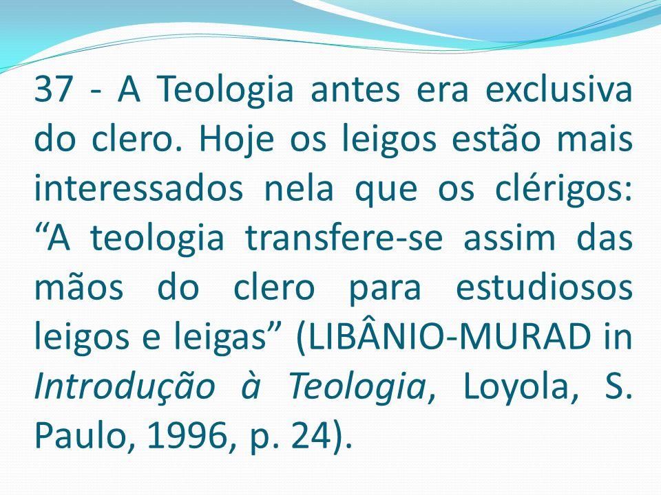 """37 - A Teologia antes era exclusiva do clero. Hoje os leigos estão mais interessados nela que os clérigos: """"A teologia transfere-se assim das mãos do"""