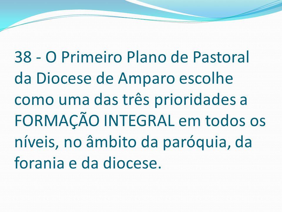 38 - O Primeiro Plano de Pastoral da Diocese de Amparo escolhe como uma das três prioridades a FORMAÇÃO INTEGRAL em todos os níveis, no âmbito da paró