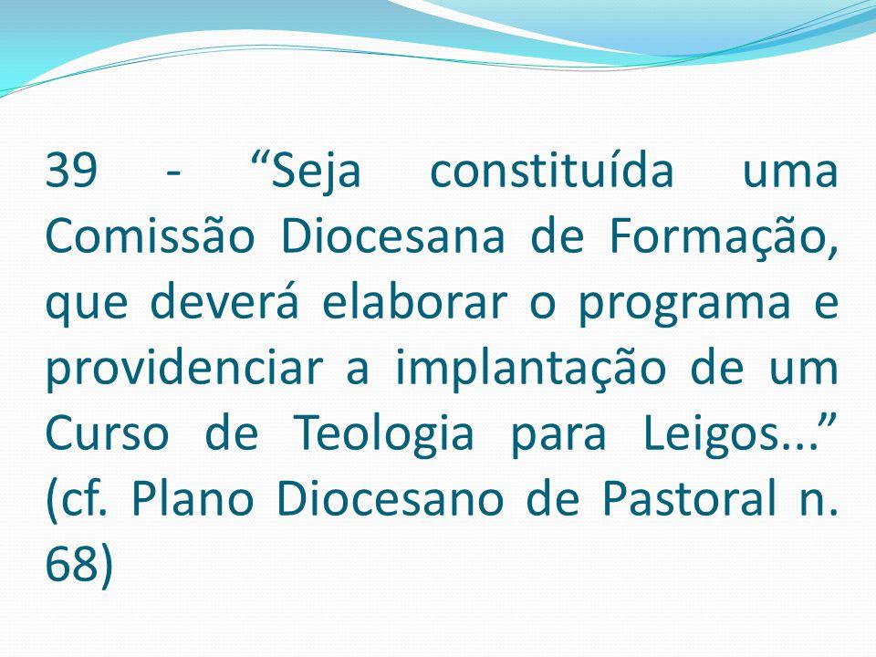 """39 - """"Seja constituída uma Comissão Diocesana de Formação, que deverá elaborar o programa e providenciar a implantação de um Curso de Teologia para Le"""