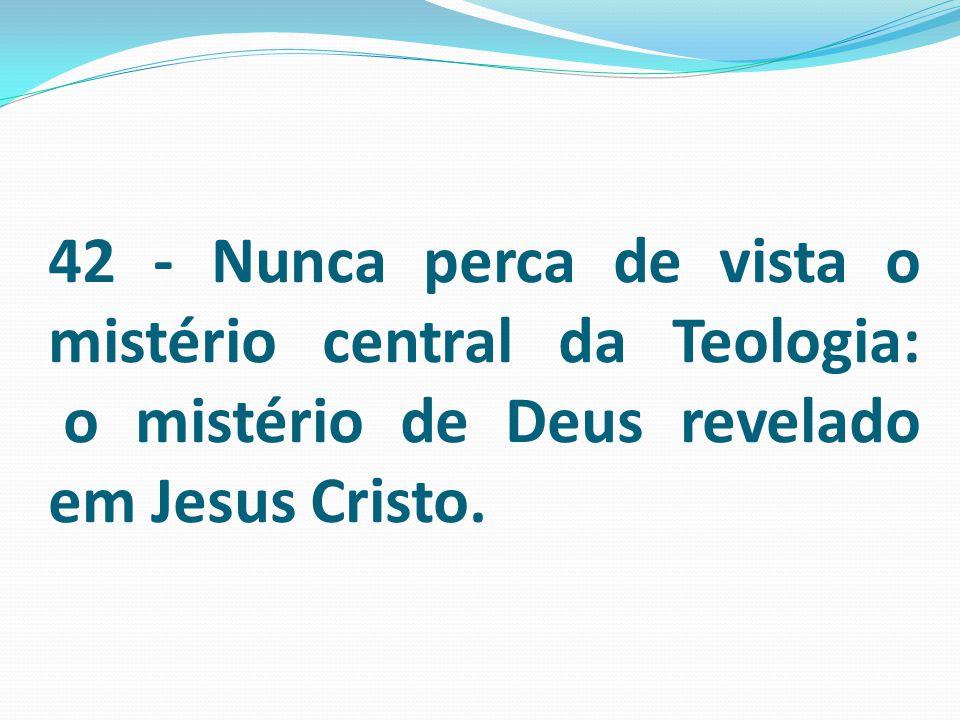 42 - Nunca perca de vista o mistério central da Teologia: o mistério de Deus revelado em Jesus Cristo.