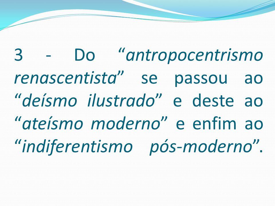 "3 - Do ""antropocentrismo renascentista"" se passou ao ""deísmo ilustrado"" e deste ao ""ateísmo moderno"" e enfim ao ""indiferentismo pós-moderno""."