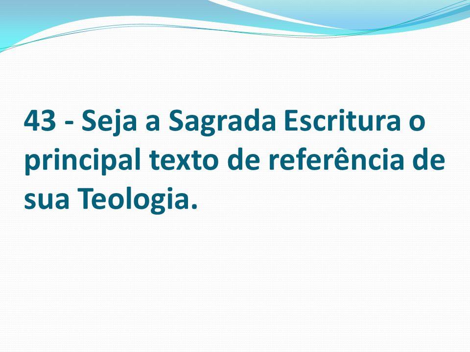 43 - Seja a Sagrada Escritura o principal texto de referência de sua Teologia.