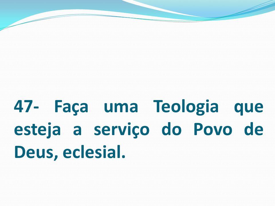 47- Faça uma Teologia que esteja a serviço do Povo de Deus, eclesial.