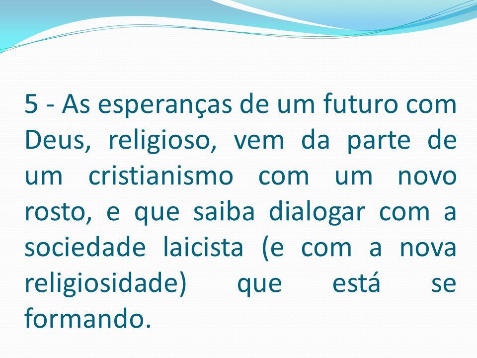 5 - As esperanças de um futuro com Deus, religioso, vem da parte de um cristianismo com um novo rosto, e que saiba dialogar com a sociedade laicista (