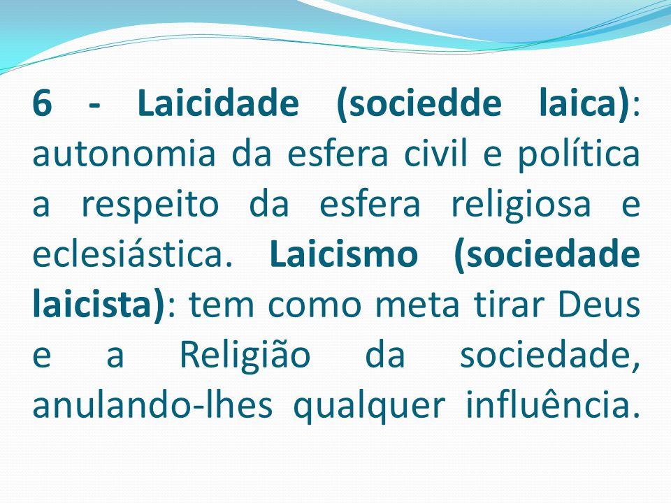 6 - Laicidade (sociedde laica): autonomia da esfera civil e política a respeito da esfera religiosa e eclesiástica. Laicismo (sociedade laicista): tem