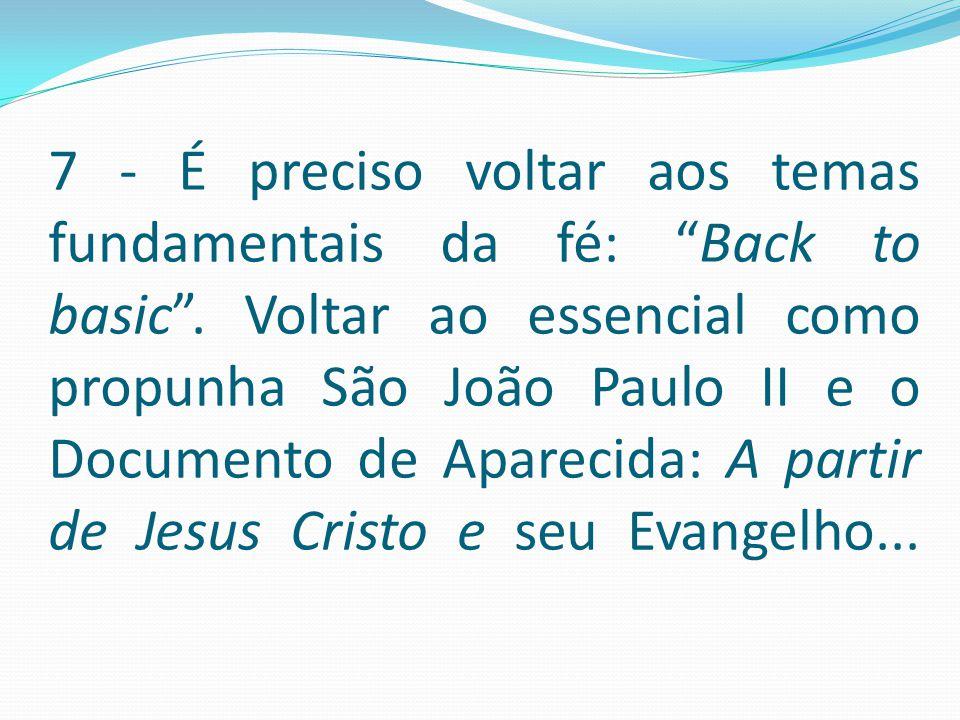 """7 - É preciso voltar aos temas fundamentais da fé: """"Back to basic"""". Voltar ao essencial como propunha São João Paulo II e o Documento de Aparecida: A"""