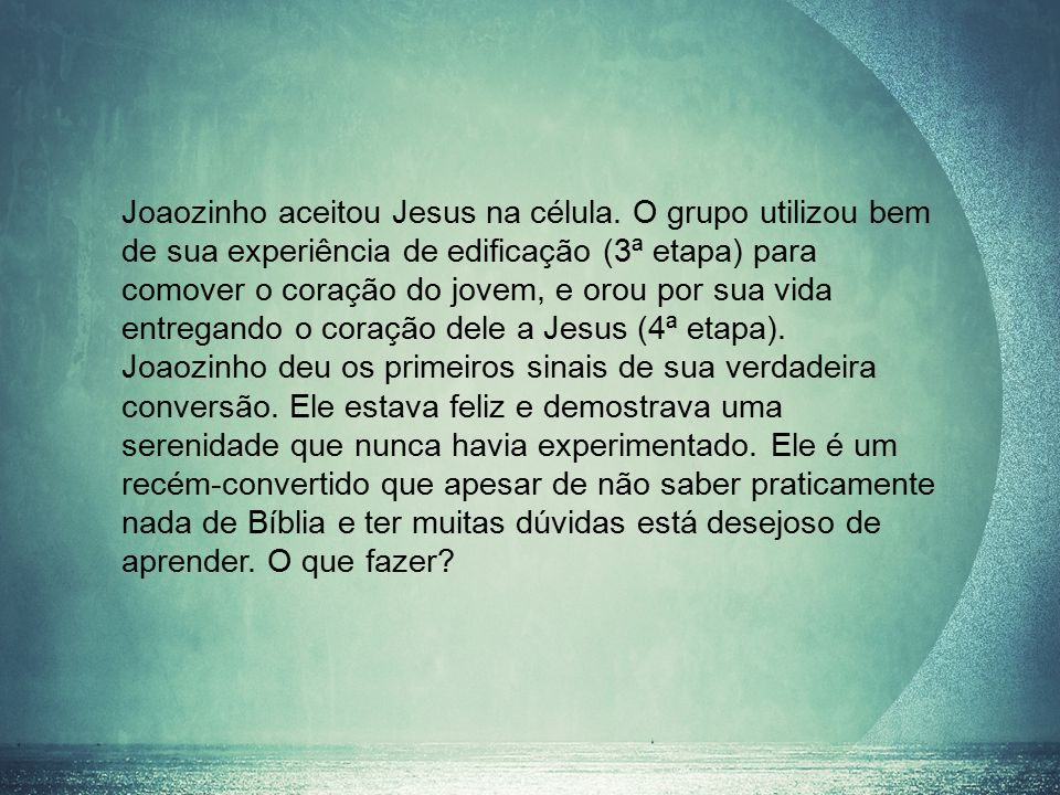Joaozinho aceitou Jesus na célula. O grupo utilizou bem de sua experiência de edificação (3ª etapa) para comover o coração do jovem, e orou por sua vi