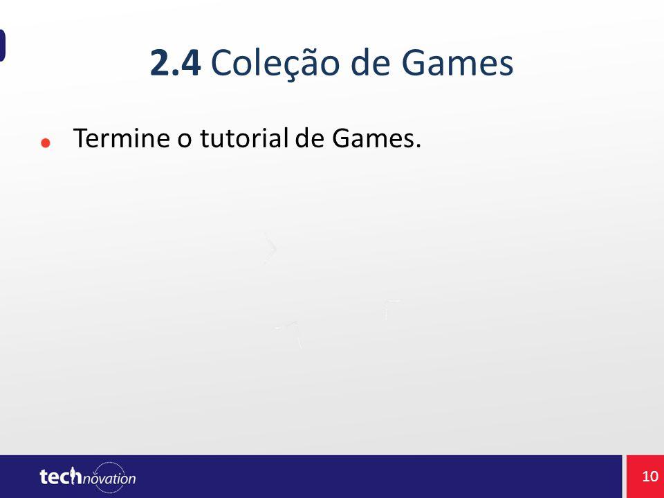 2.4 Coleção de Games Termine o tutorial de Games. 10