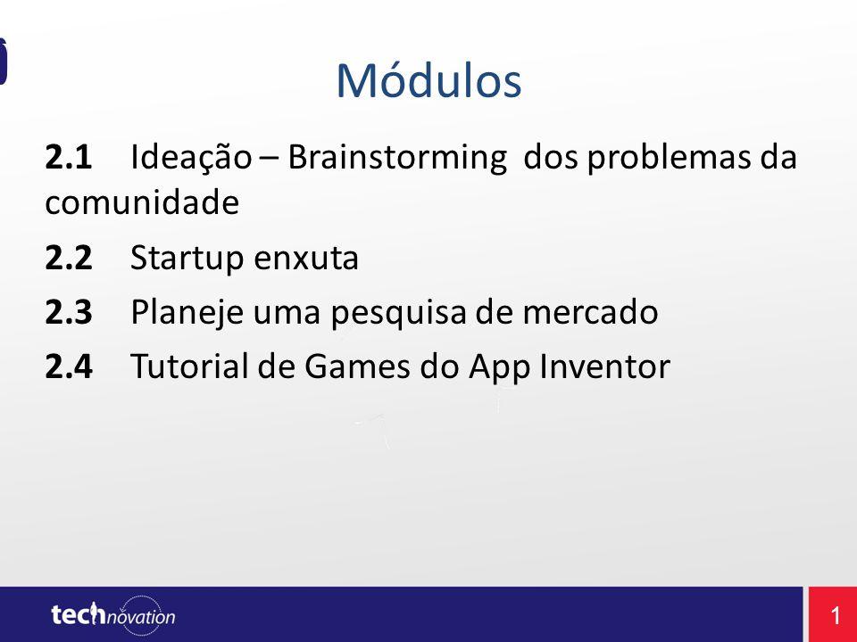 1 Módulos 2.1Ideação – Brainstorming dos problemas da comunidade 2.2Startup enxuta 2.3Planeje uma pesquisa de mercado 2.4Tutorial de Games do App Inventor