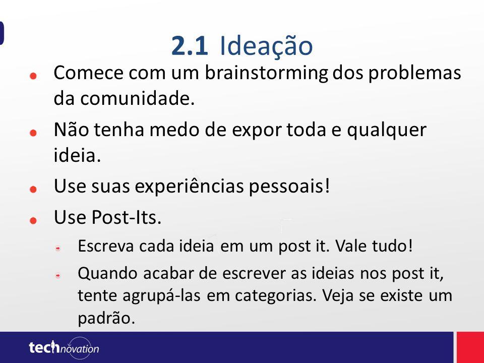 2.1Ideação Comece com um brainstorming dos problemas da comunidade. Não tenha medo de expor toda e qualquer ideia. Use suas experiências pessoais! Use