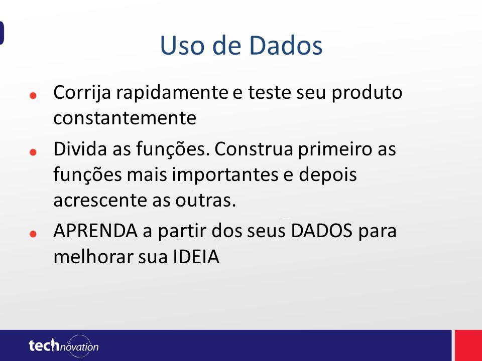 Uso de Dados Corrija rapidamente e teste seu produto constantemente Divida as funções. Construa primeiro as funções mais importantes e depois acrescen