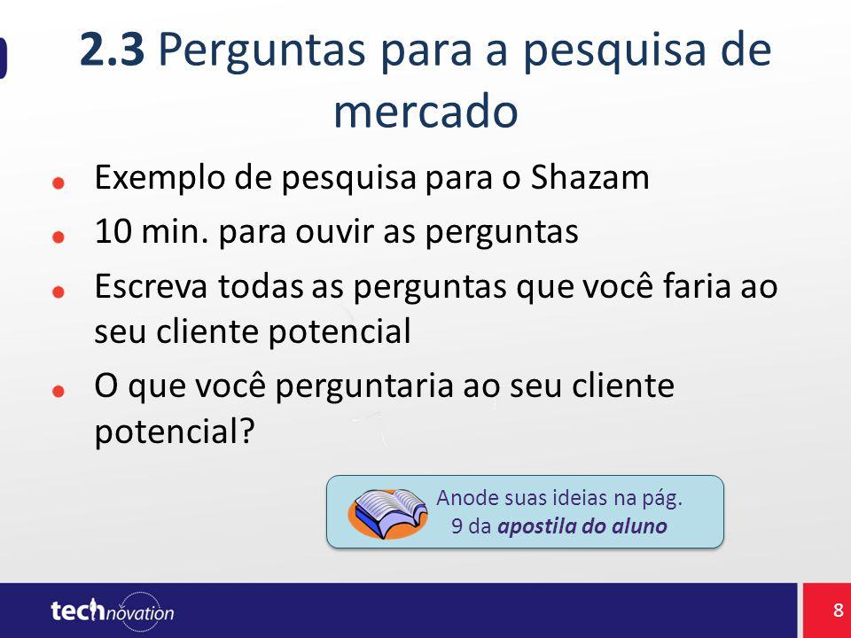 2.3 Perguntas para a pesquisa de mercado Exemplo de pesquisa para o Shazam 10 min. para ouvir as perguntas Escreva todas as perguntas que você faria a