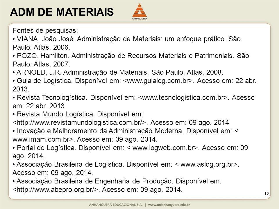 ADM DE MATERIAIS 12 Fontes de pesquisas: VIANA, João José. Administração de Materiais: um enfoque prático. São Paulo: Atlas, 2006. POZO, Hamilton. Adm