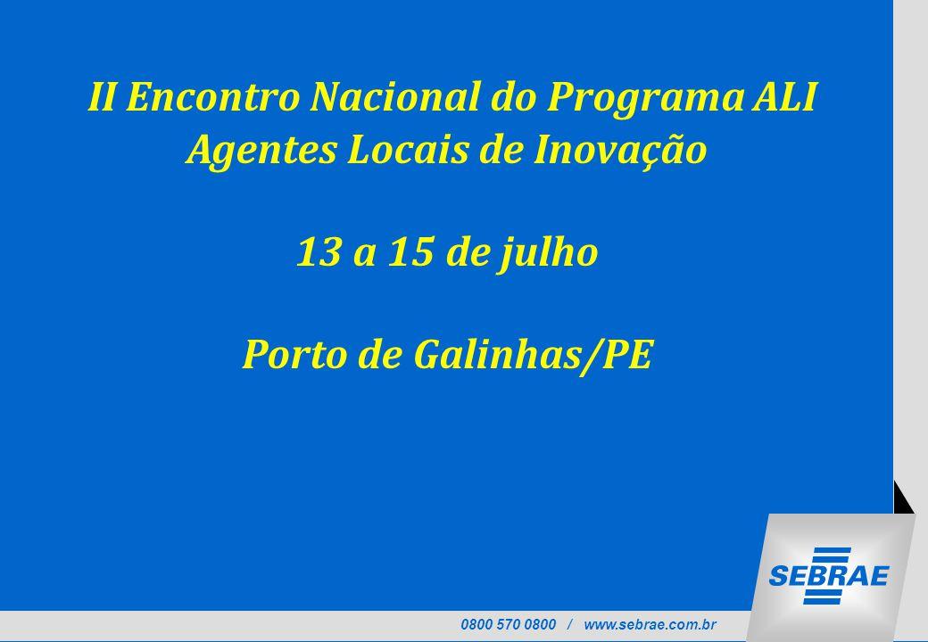 0800 570 0800 / www.sebrae.com.br II Encontro Nacional do Programa ALI Agentes Locais de Inovação 13 a 15 de julho Porto de Galinhas/PE