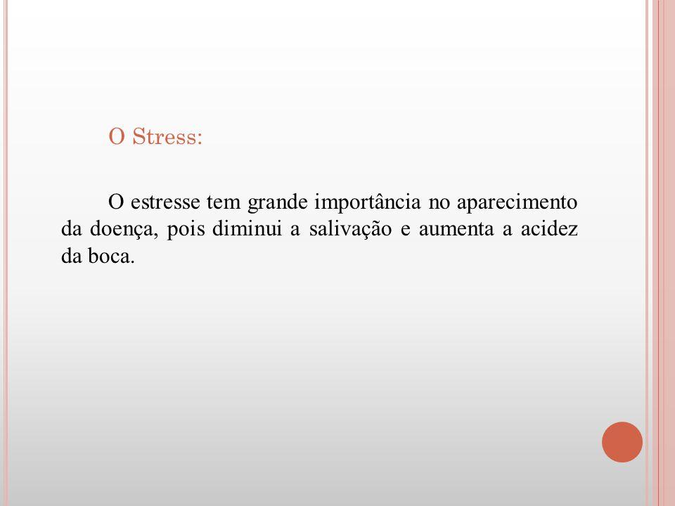O Stress: O estresse tem grande importância no aparecimento da doença, pois diminui a salivação e aumenta a acidez da boca.