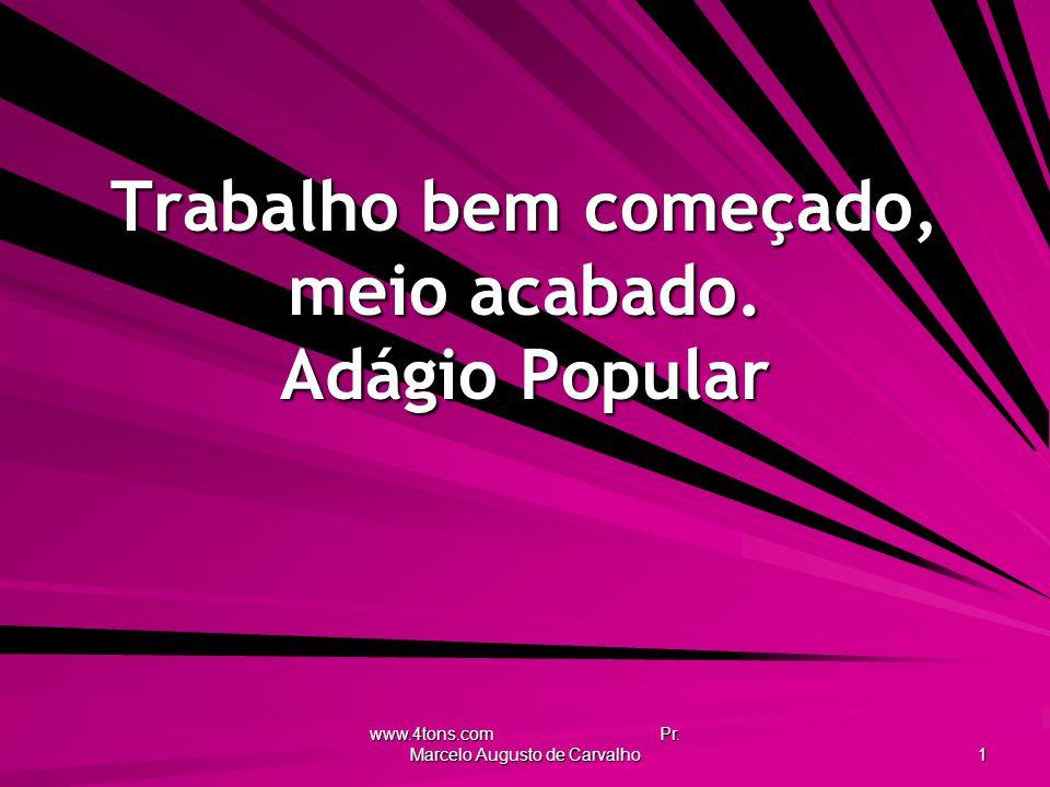 www.4tons.com Pr. Marcelo Augusto de Carvalho 1 Trabalho bem começado, meio acabado. Adágio Popular