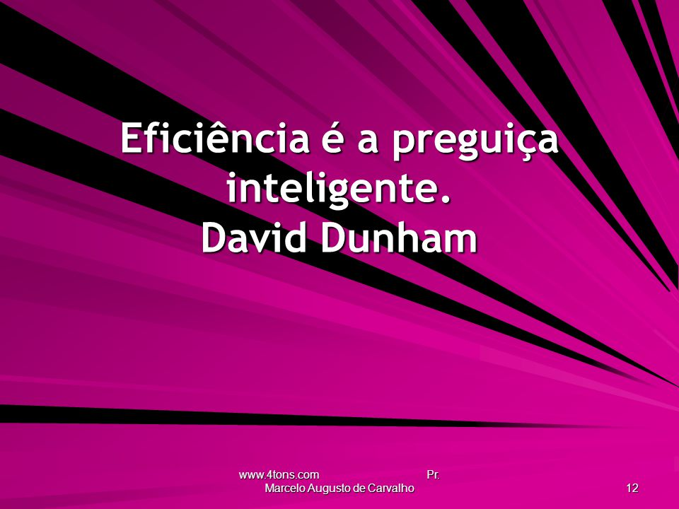 www.4tons.com Pr. Marcelo Augusto de Carvalho 12 Eficiência é a preguiça inteligente. David Dunham