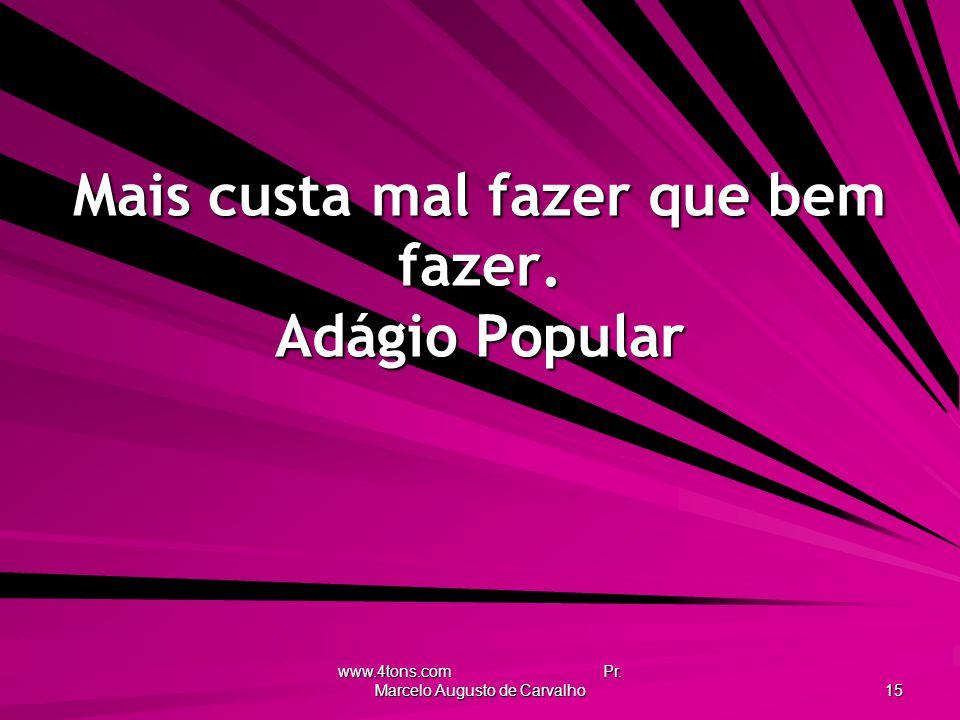 www.4tons.com Pr. Marcelo Augusto de Carvalho 15 Mais custa mal fazer que bem fazer. Adágio Popular