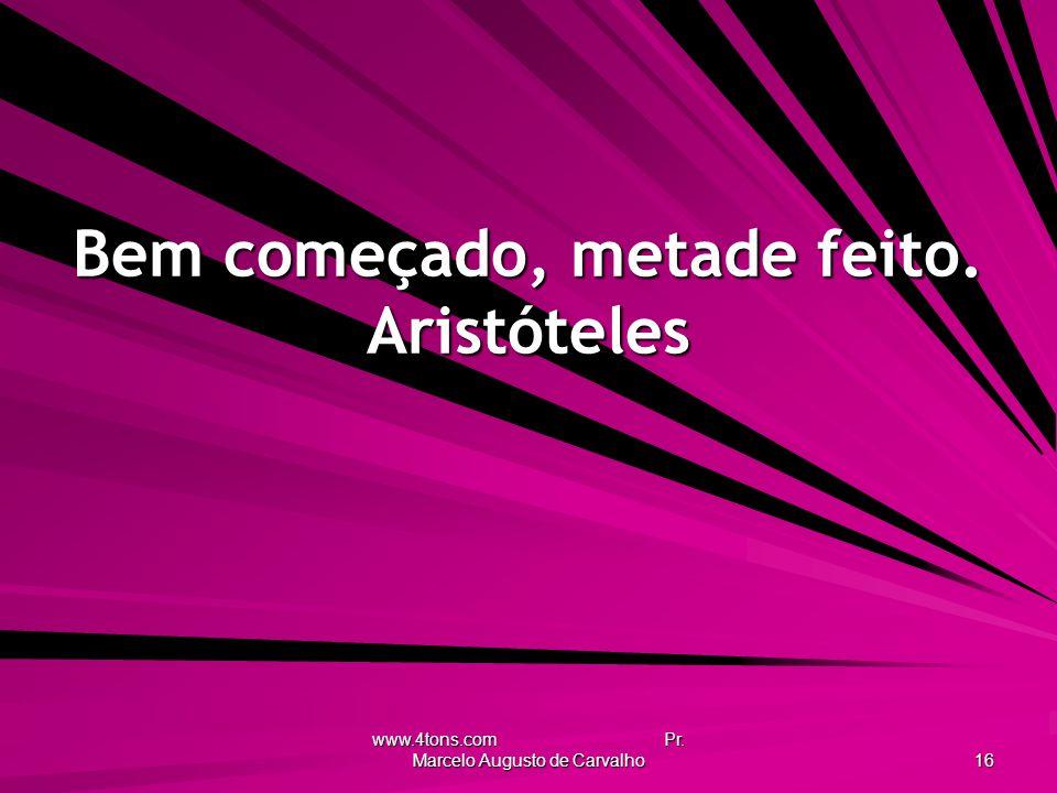 www.4tons.com Pr. Marcelo Augusto de Carvalho 16 Bem começado, metade feito. Aristóteles