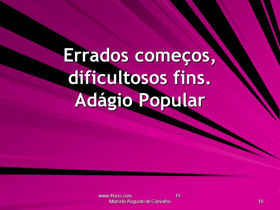 www.4tons.com Pr. Marcelo Augusto de Carvalho 18 Errados começos, dificultosos fins. Adágio Popular