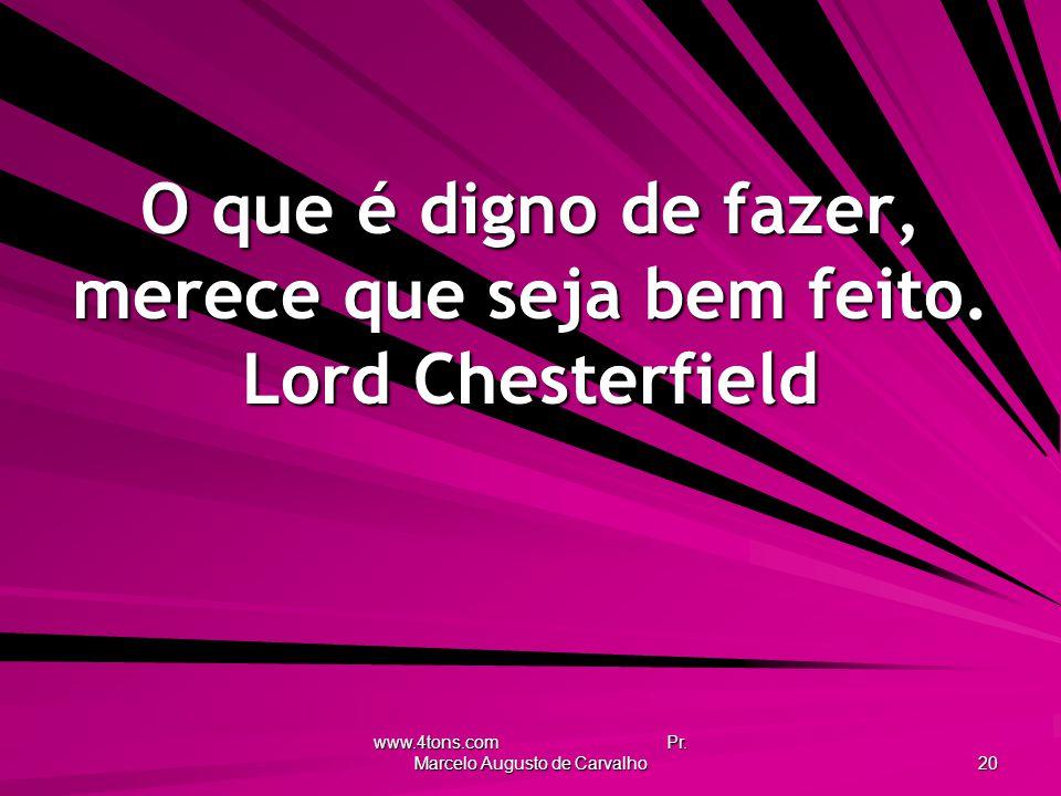 www.4tons.com Pr.Marcelo Augusto de Carvalho 20 O que é digno de fazer, merece que seja bem feito.