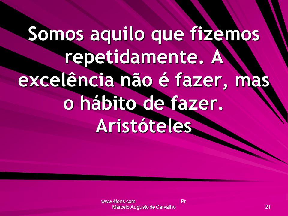 www.4tons.com Pr.Marcelo Augusto de Carvalho 21 Somos aquilo que fizemos repetidamente.