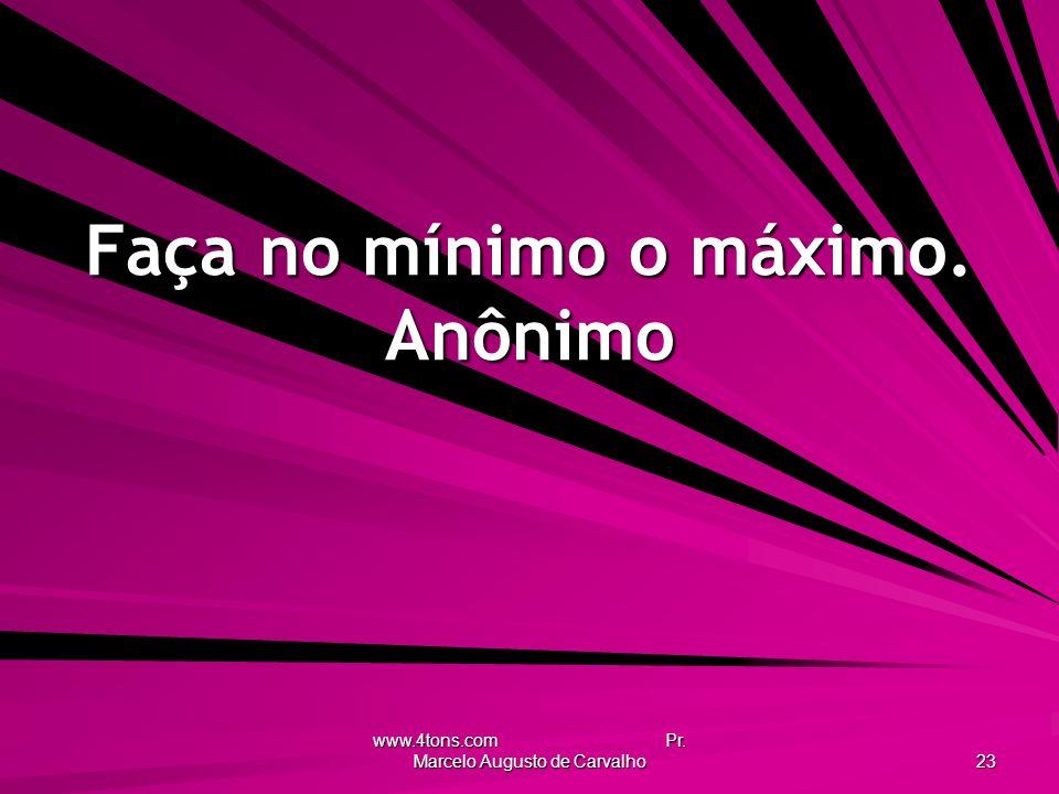 www.4tons.com Pr. Marcelo Augusto de Carvalho 23 Faça no mínimo o máximo. Anônimo