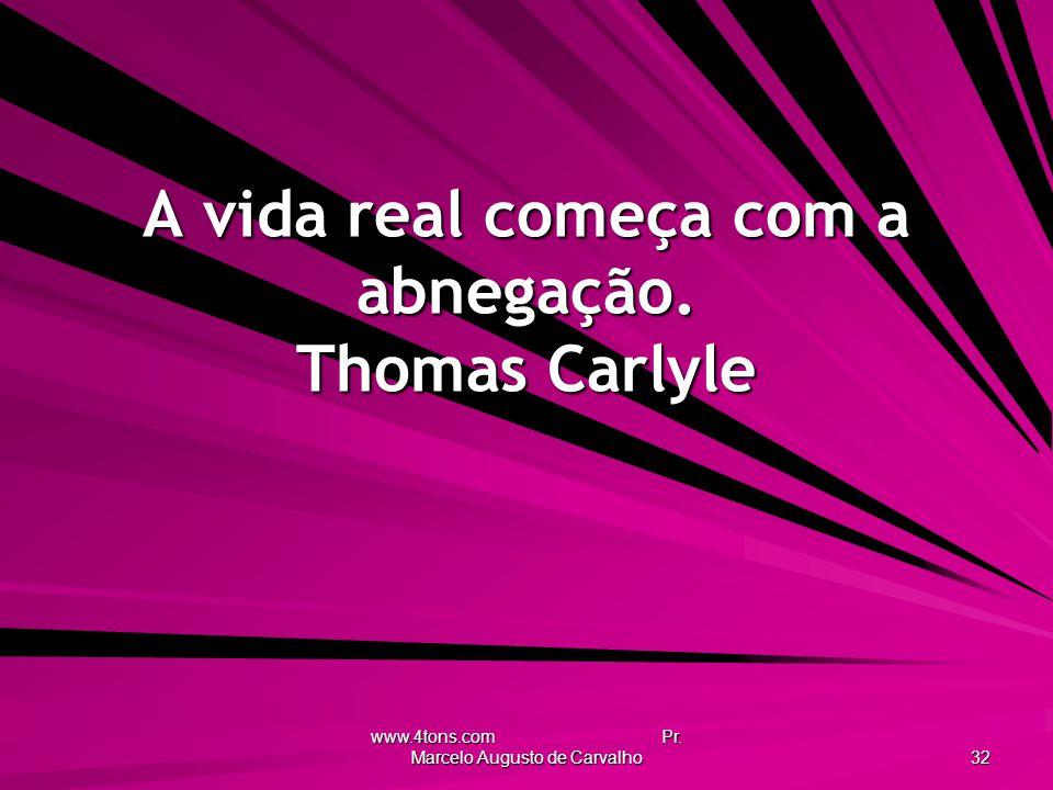 www.4tons.com Pr. Marcelo Augusto de Carvalho 32 A vida real começa com a abnegação. Thomas Carlyle