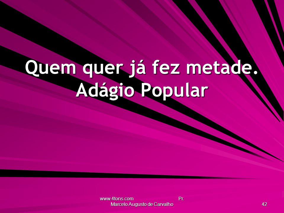 www.4tons.com Pr. Marcelo Augusto de Carvalho 42 Quem quer já fez metade. Adágio Popular