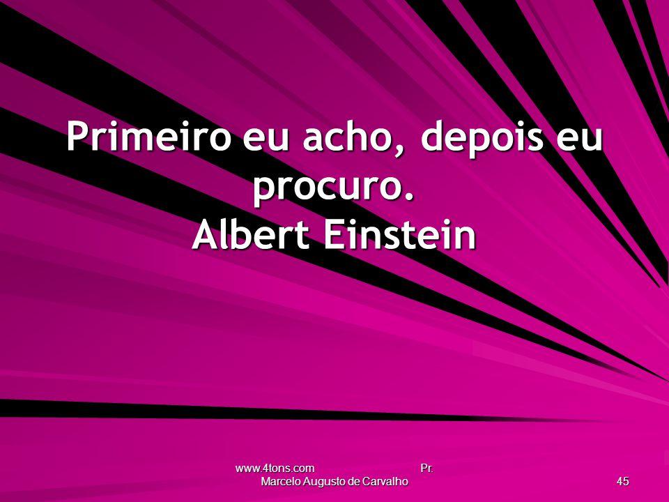 www.4tons.com Pr.Marcelo Augusto de Carvalho 45 Primeiro eu acho, depois eu procuro.