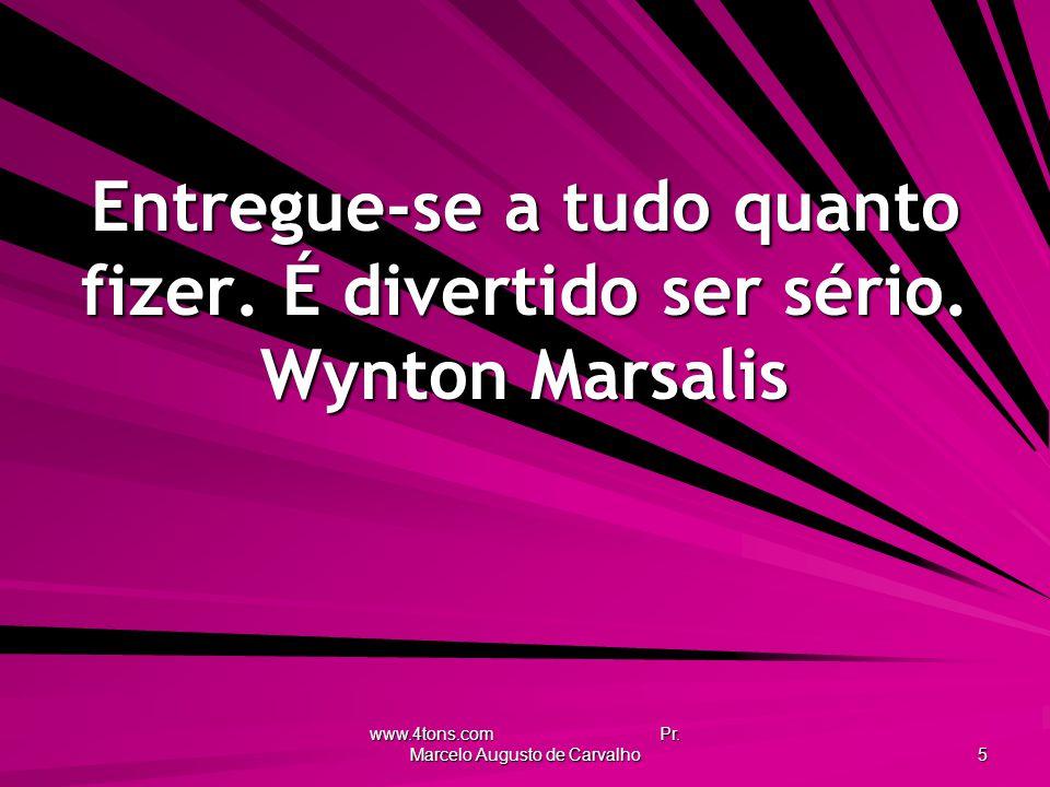 www.4tons.com Pr.Marcelo Augusto de Carvalho 5 Entregue-se a tudo quanto fizer.