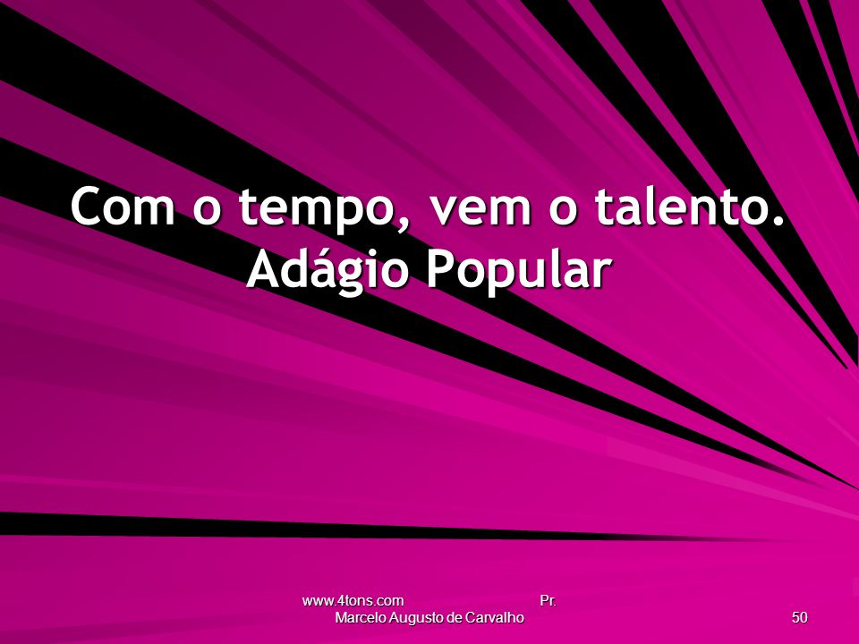 www.4tons.com Pr. Marcelo Augusto de Carvalho 50 Com o tempo, vem o talento. Adágio Popular