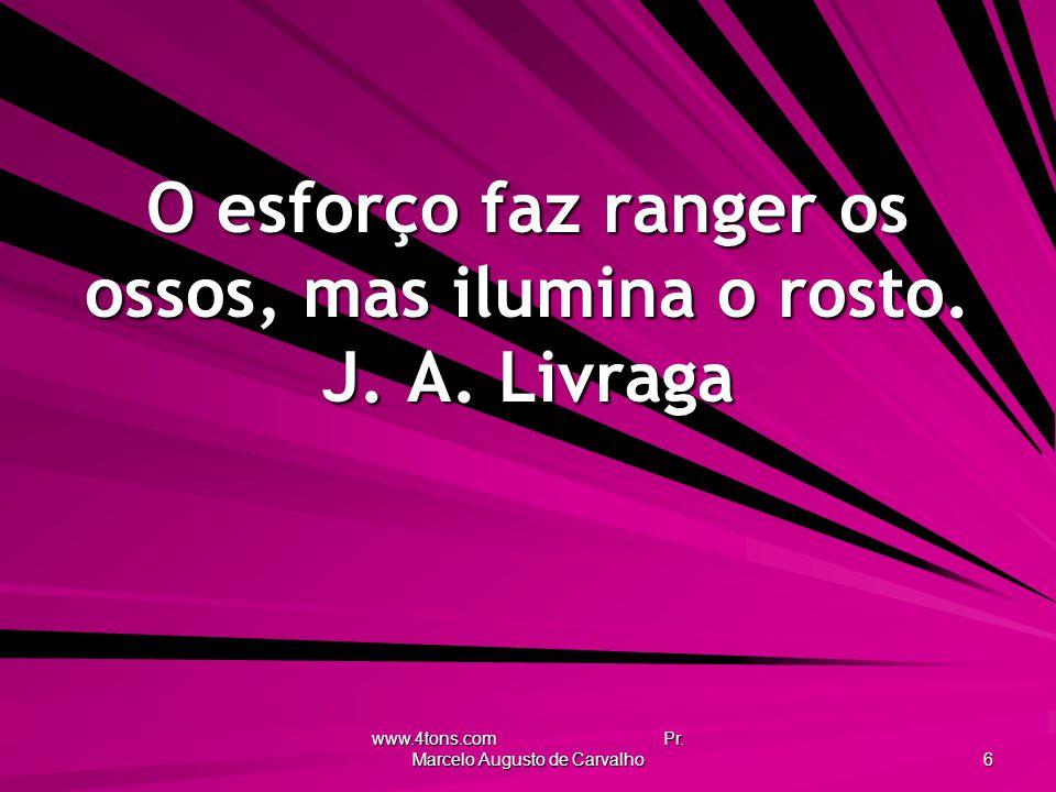 www.4tons.com Pr.Marcelo Augusto de Carvalho 6 O esforço faz ranger os ossos, mas ilumina o rosto.