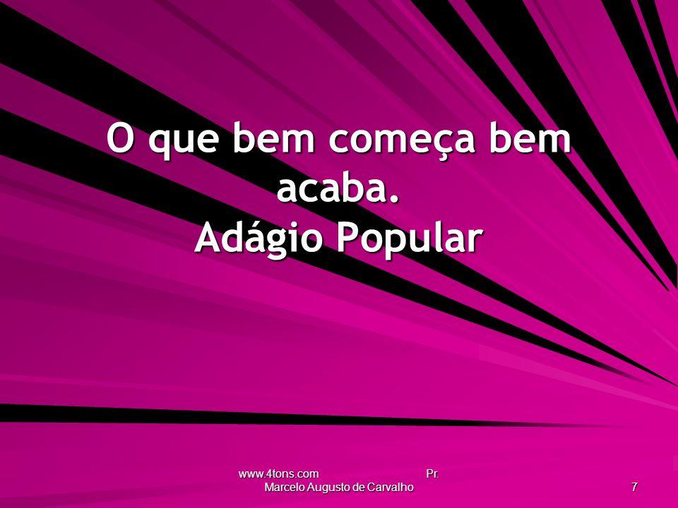 www.4tons.com Pr. Marcelo Augusto de Carvalho 7 O que bem começa bem acaba. Adágio Popular