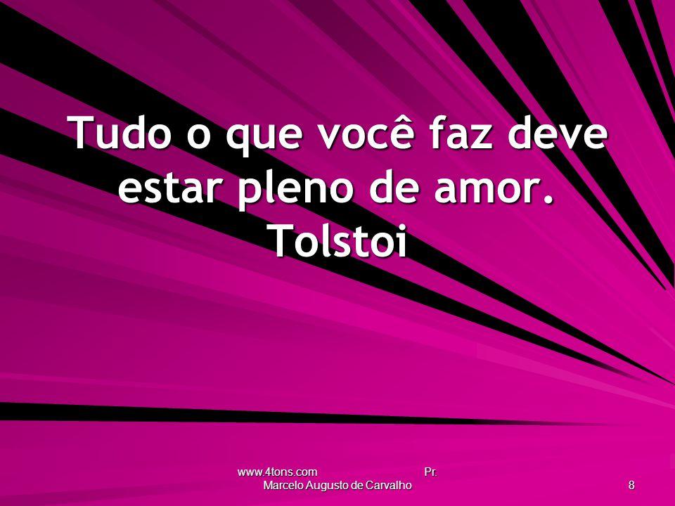 www.4tons.com Pr.Marcelo Augusto de Carvalho 8 Tudo o que você faz deve estar pleno de amor.