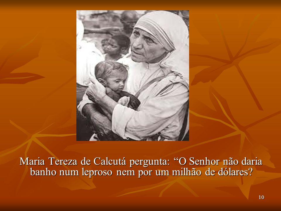 """10 Maria Tereza de Calcutá pergunta: """"O Senhor não daria banho num leproso nem por um milhão de dólares?"""