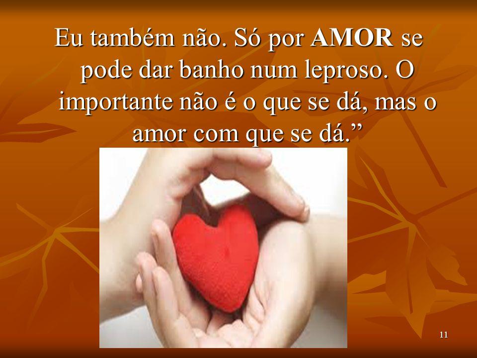 """11 Eu também não. Só por AMOR se pode dar banho num leproso. O importante não é o que se dá, mas o amor com que se dá."""""""
