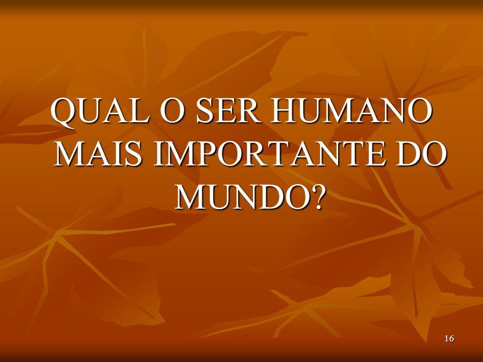 16 QUAL O SER HUMANO MAIS IMPORTANTE DO MUNDO?
