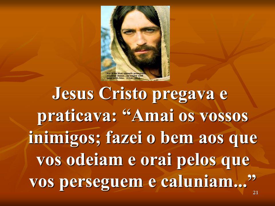 """21 Jesus Cristo pregava e praticava: """"Amai os vossos inimigos; fazei o bem aos que vos odeiam e orai pelos que vos perseguem e caluniam..."""" Jesus Cris"""