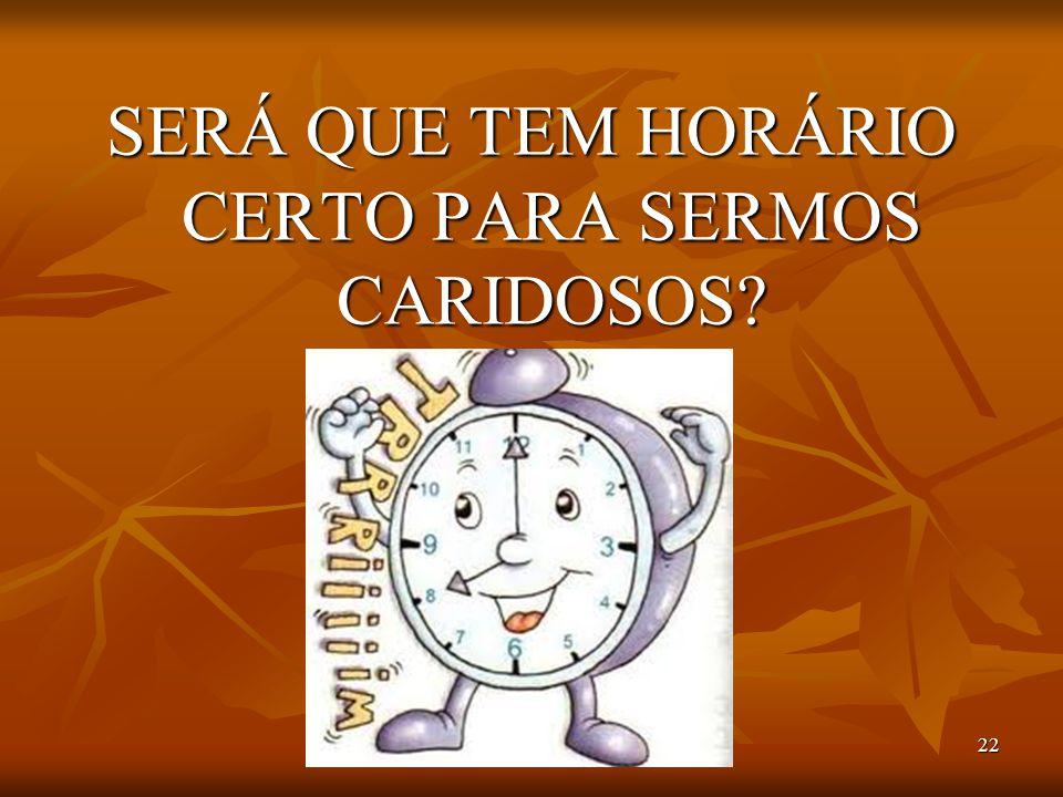 22 SERÁ QUE TEM HORÁRIO CERTO PARA SERMOS CARIDOSOS?