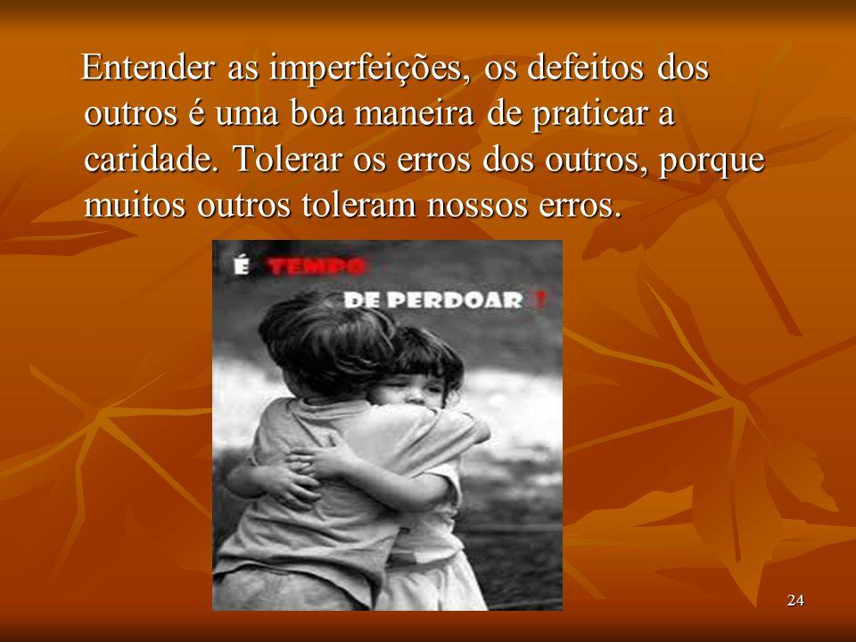 24 Entender as imperfeições, os defeitos dos outros é uma boa maneira de praticar a caridade. Tolerar os erros dos outros, porque muitos outros tolera