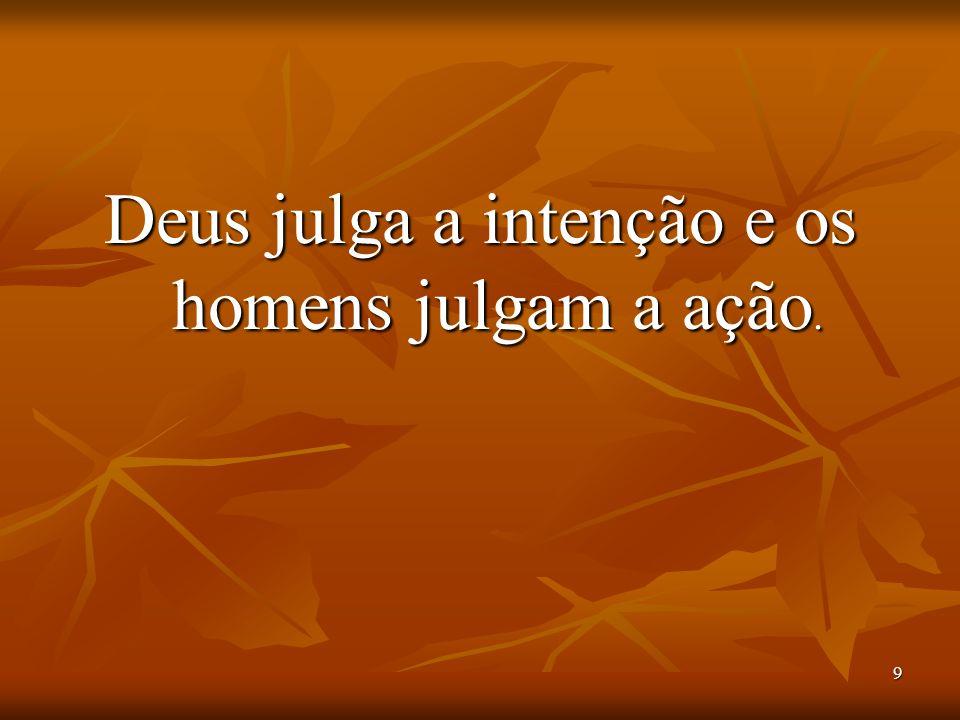 9 Deus julga a intenção e os homens julgam a ação.