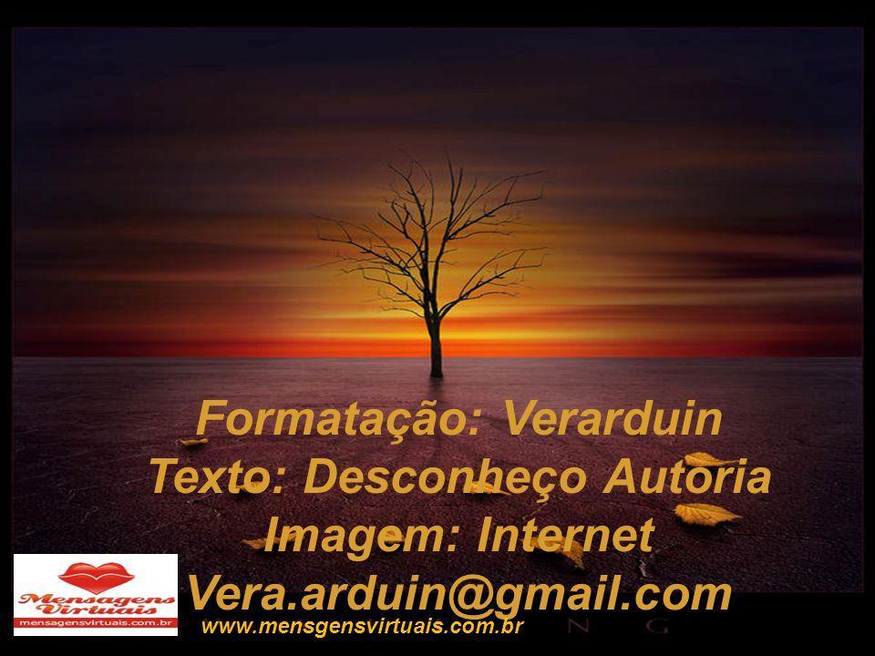 Formatação: Verarduin Texto: Desconheço Autoria Imagem: Internet Vera.arduin@gmail.com www.mensgensvirtuais.com.br