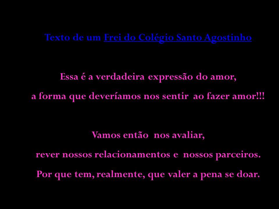 Texto de um Frei do Colégio Santo Agostinho Essa é a verdadeira expressão do amor, a forma que deveríamos nos sentir ao fazer amor!!.