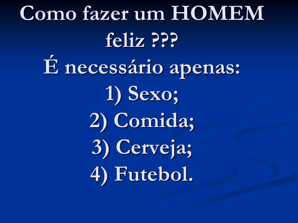 Como fazer um HOMEM feliz ??? É necessário apenas: 1) Sexo; 2) Comida; 3) Cerveja; 4) Futebol.