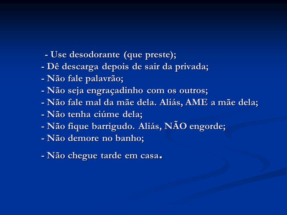 - Use desodorante (que preste); - Dê descarga depois de sair da privada; - Não fale palavrão; - Não seja engraçadinho com os outros; - Não fale mal da