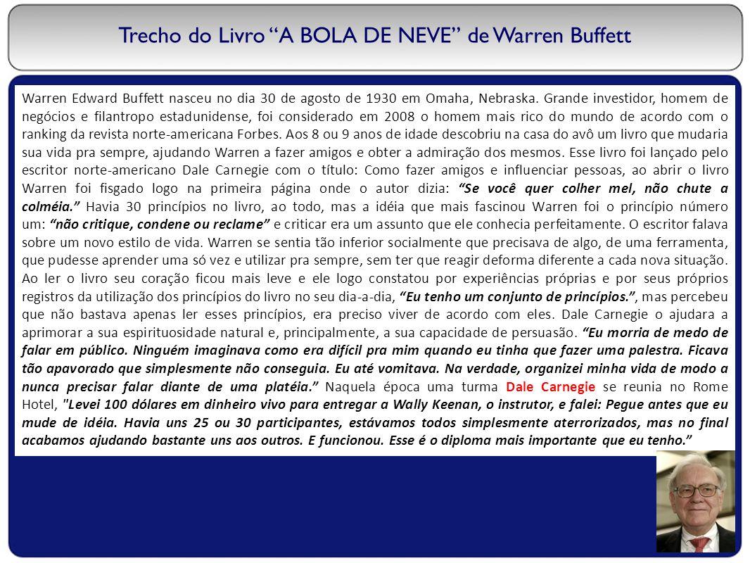 "Trecho do Livro ""A BOLA DE NEVE"" de Warren Buffett Warren Edward Buffett nasceu no dia 30 de agosto de 1930 em Omaha, Nebraska. Grande investidor, hom"