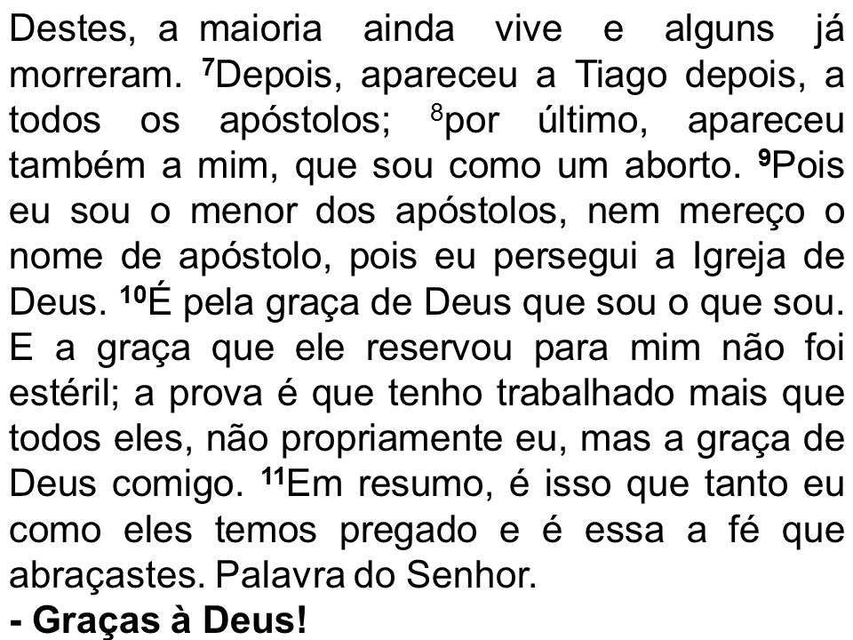 Destes, a maioria ainda vive e alguns já morreram. 7 Depois, apareceu a Tiago depois, a todos os apóstolos; 8 por último, apareceu também a mim, que s