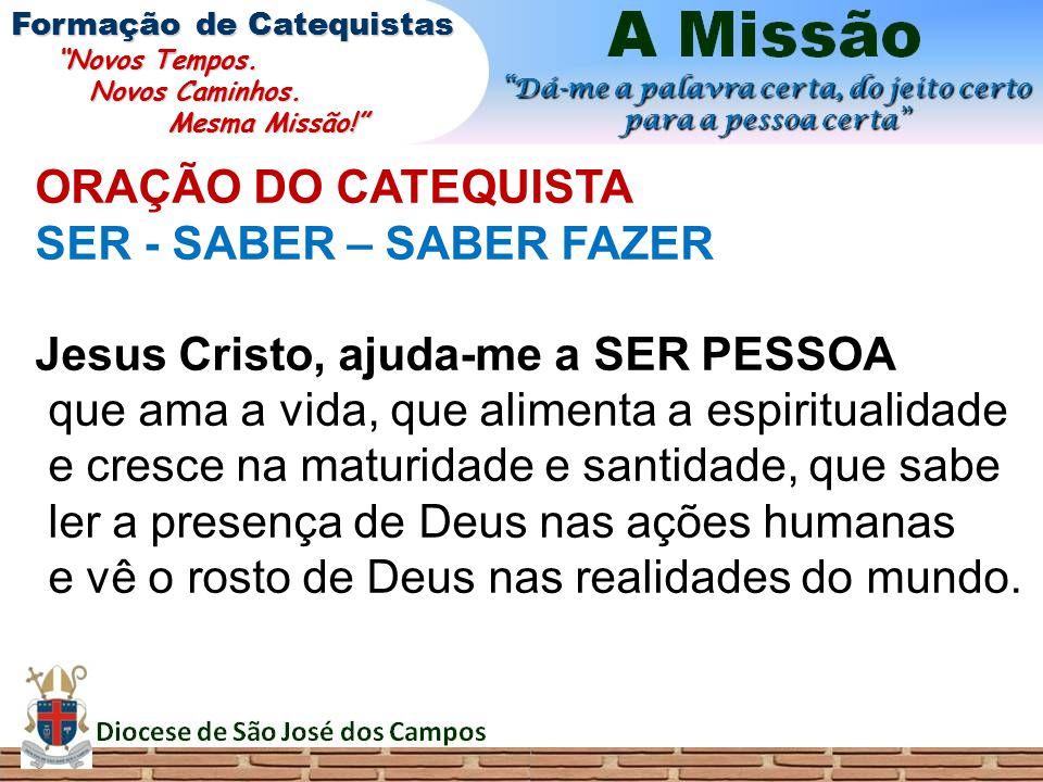 ORAÇÃO DO CATEQUISTA SER - SABER – SABER FAZER Jesus Cristo, ajuda-me a SER PESSOA que ama a vida, que alimenta a espiritualidade e cresce na maturida