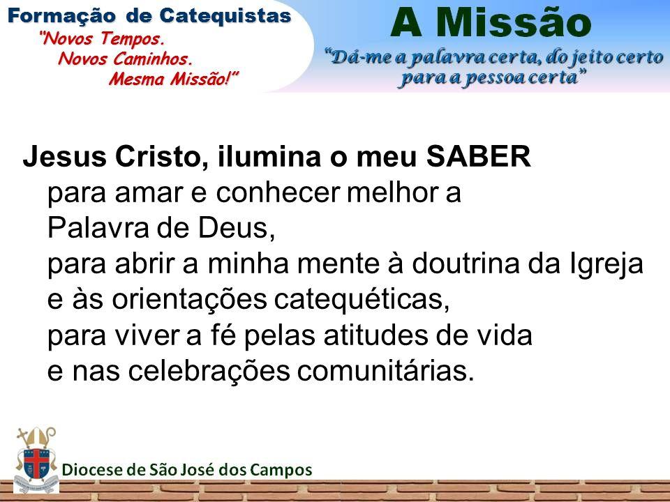Jesus Cristo, ilumina o meu SABER para amar e conhecer melhor a Palavra de Deus, para abrir a minha mente à doutrina da Igreja e às orientações catequ